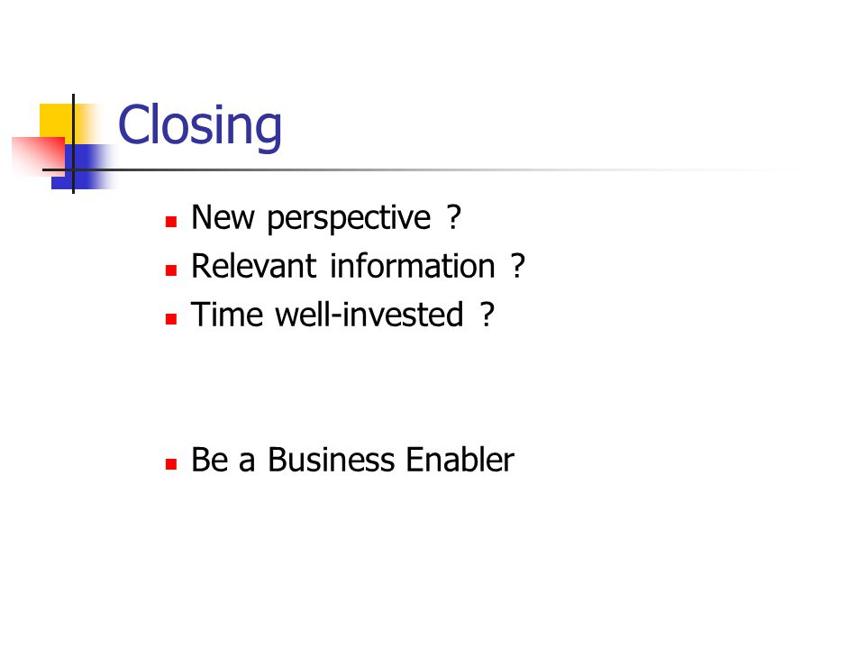 Closing New perspective Relevant information Time well-invested Be a Business Enabler