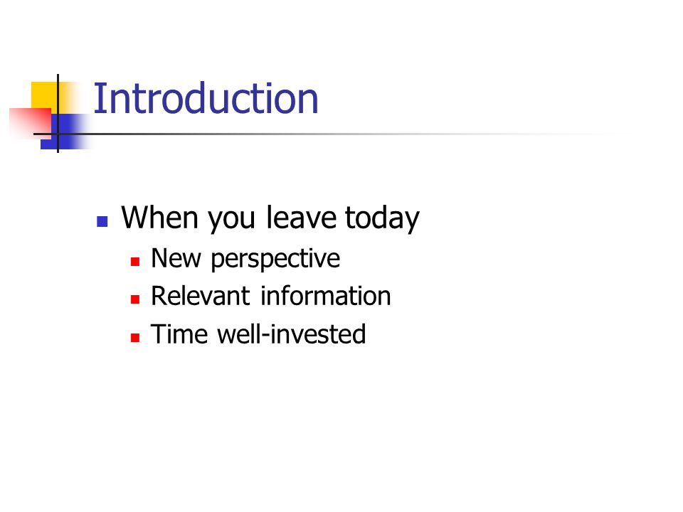 Introduction When you leave today New perspective Relevant information Time well-invested