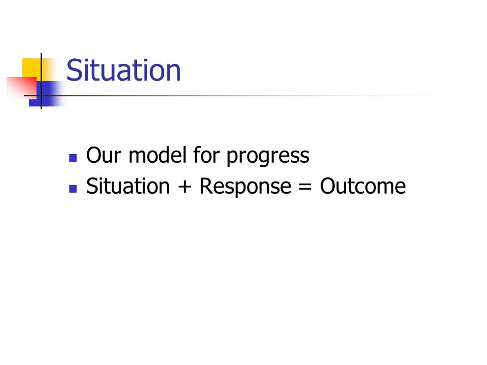 Situation Our model for progress Situation + Response = Outcome