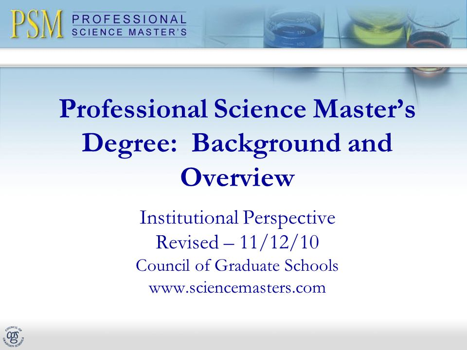 Professional Science Master's Degree: Background and Overview Institutional Perspective Revised – 11/12/10 Council of Graduate Schools www.sciencemasters.com