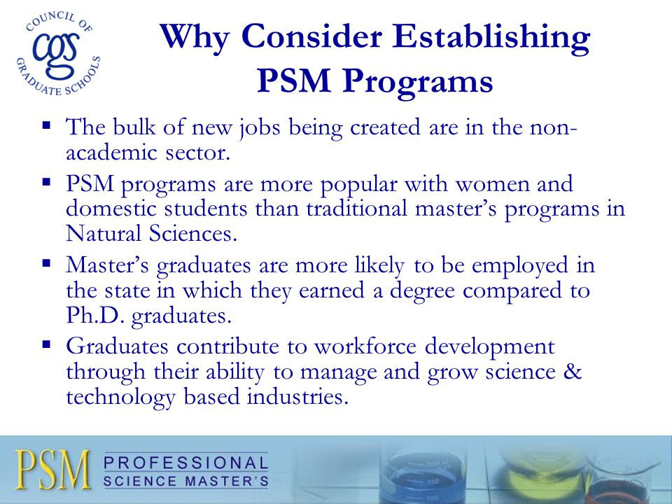 Why Consider Establishing PSM Programs  The bulk of new jobs being created are in the non- academic sector.  PSM programs are more popular with wome