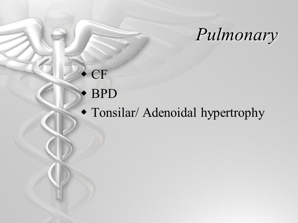Pulmonary  CF  BPD  Tonsilar/ Adenoidal hypertrophy
