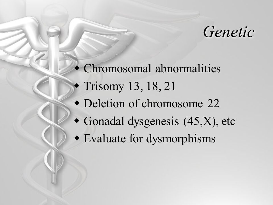Genetic  Chromosomal abnormalities  Trisomy 13, 18, 21  Deletion of chromosome 22  Gonadal dysgenesis (45,X), etc  Evaluate for dysmorphisms