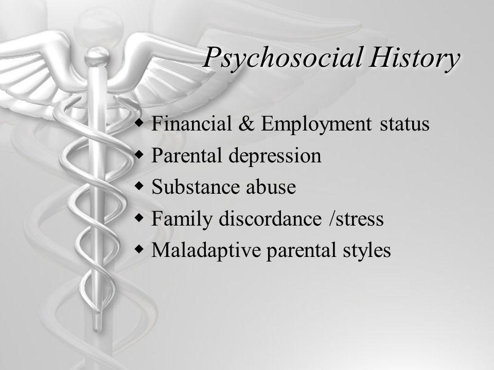 Psychosocial History  Financial & Employment status  Parental depression  Substance abuse  Family discordance /stress  Maladaptive parental styles