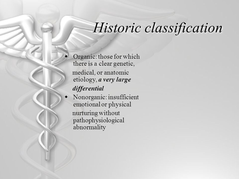 Historic classification  Organic: those for which there is a clear genetic, medical, or anatomic etiology, a very large differential  Nonorganic: insufficient emotional or physical nurturing without pathophysiological abnormality