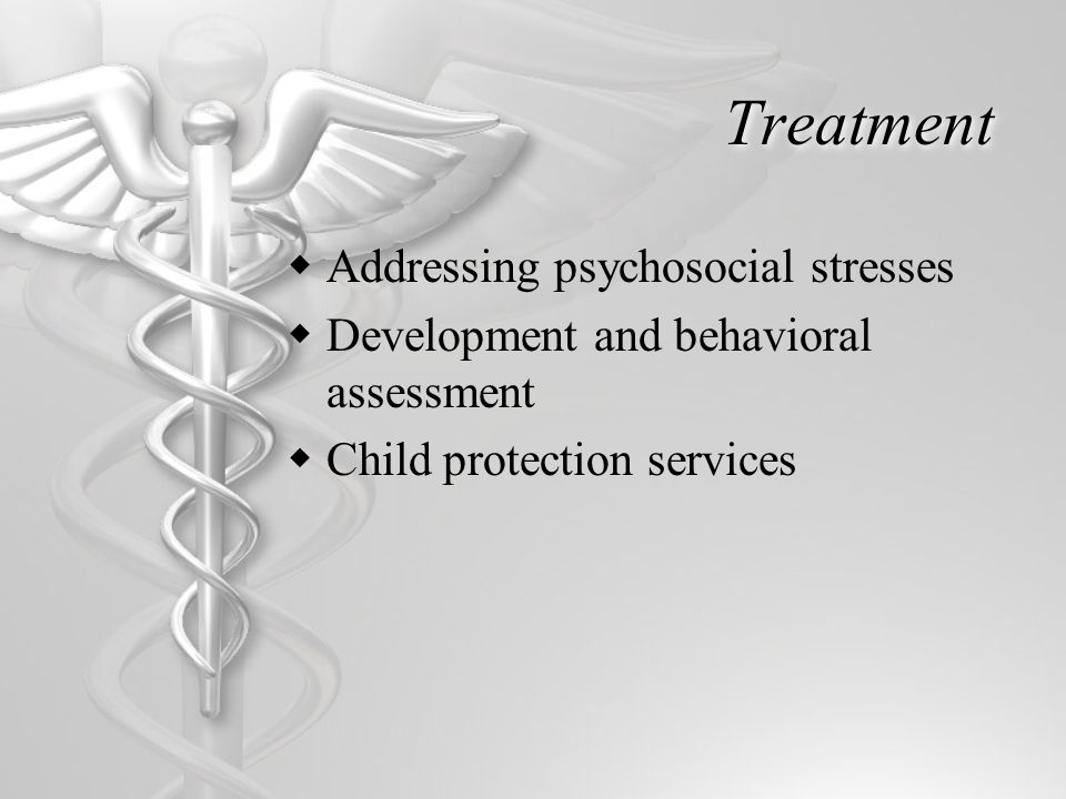 Treatment  Addressing psychosocial stresses  Development and behavioral assessment  Child protection services