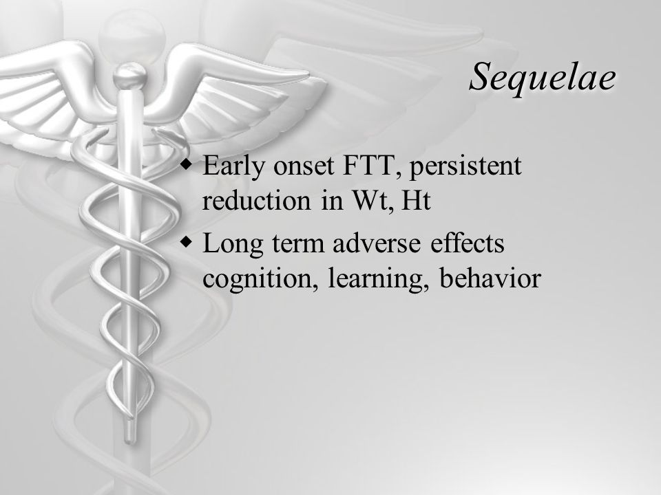 Sequelae  Early onset FTT, persistent reduction in Wt, Ht  Long term adverse effects cognition, learning, behavior