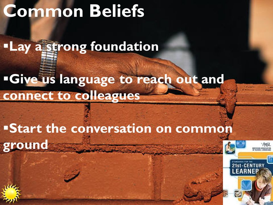 Common Beliefs  Lay a strong foundation  Give us language to reach out and connect to colleagues  Start the conversation on common ground