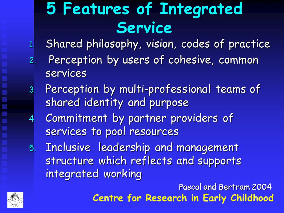 Centre for Research in Early Childhood 5 Features of Integrated Service 1. Shared philosophy, vision, codes of practice 2. Perception by users of cohe