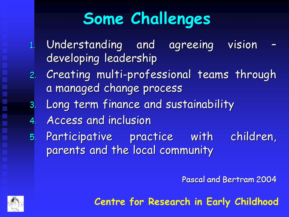 Centre for Research in Early Childhood Some Challenges 1. Understanding and agreeing vision – developing leadership 2. Creating multi-professional tea