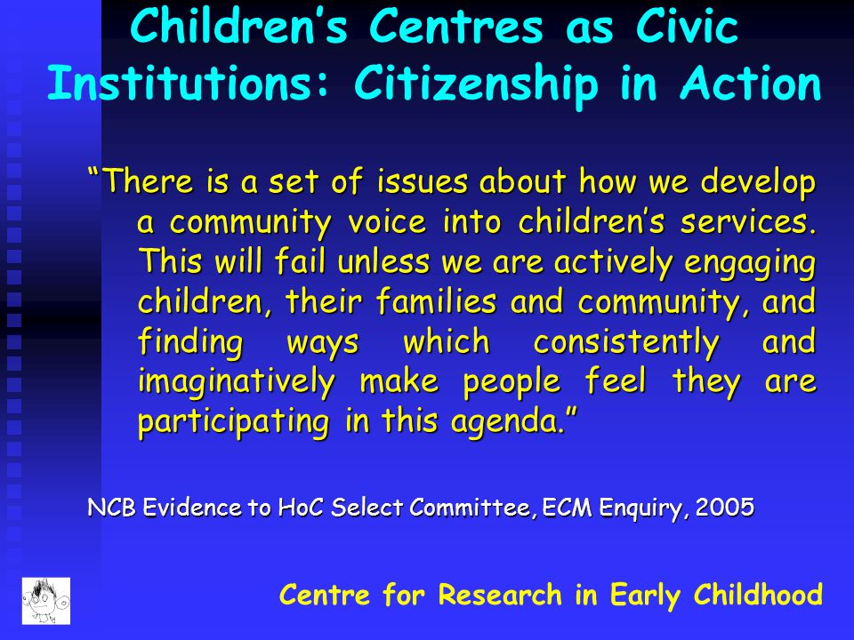 """Centre for Research in Early Childhood Children's Centres as Civic Institutions: Citizenship in Action """"There is a set of issues about how we develop"""