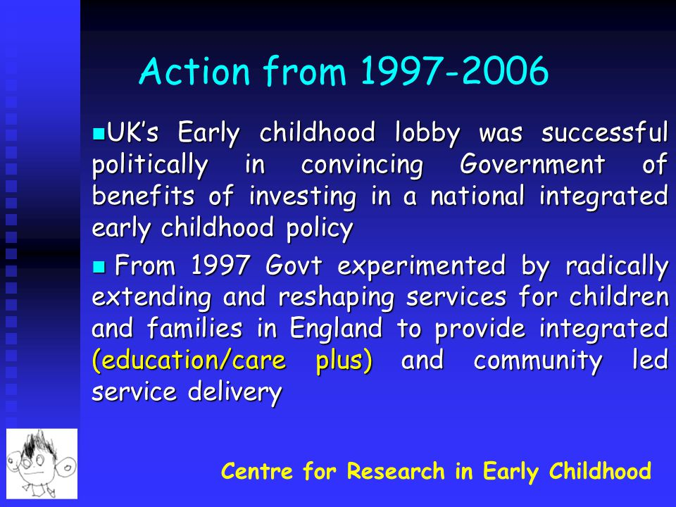Centre for Research in Early Childhood Action from 1997-2006 UK's Early childhood lobby was successful politically in convincing Government of benefits of investing in a national integrated early childhood policy UK's Early childhood lobby was successful politically in convincing Government of benefits of investing in a national integrated early childhood policy From 1997 Govt experimented by radically extending and reshaping services for children and families in England to provide integrated (education/care plus) and community led service delivery From 1997 Govt experimented by radically extending and reshaping services for children and families in England to provide integrated (education/care plus) and community led service delivery
