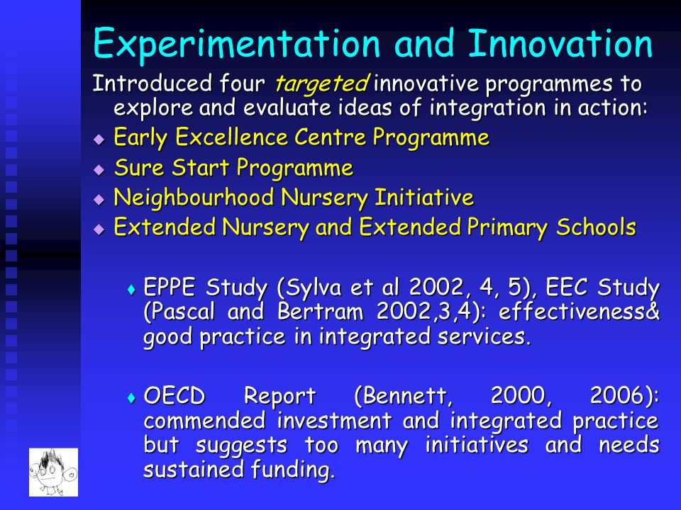 Experimentation and Innovation Introduced four targeted innovative programmes to explore and evaluate ideas of integration in action:  Early Excellence Centre Programme  Sure Start Programme  Neighbourhood Nursery Initiative  Extended Nursery and Extended Primary Schools  EPPE Study (Sylva et al 2002, 4, 5), EEC Study (Pascal and Bertram 2002,3,4): effectiveness& good practice in integrated services.