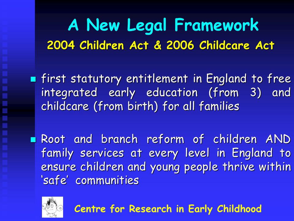 A New Legal Framework 2004 Children Act & 2006 Childcare Act first statutory entitlement in England to free integrated early education (from 3) and ch