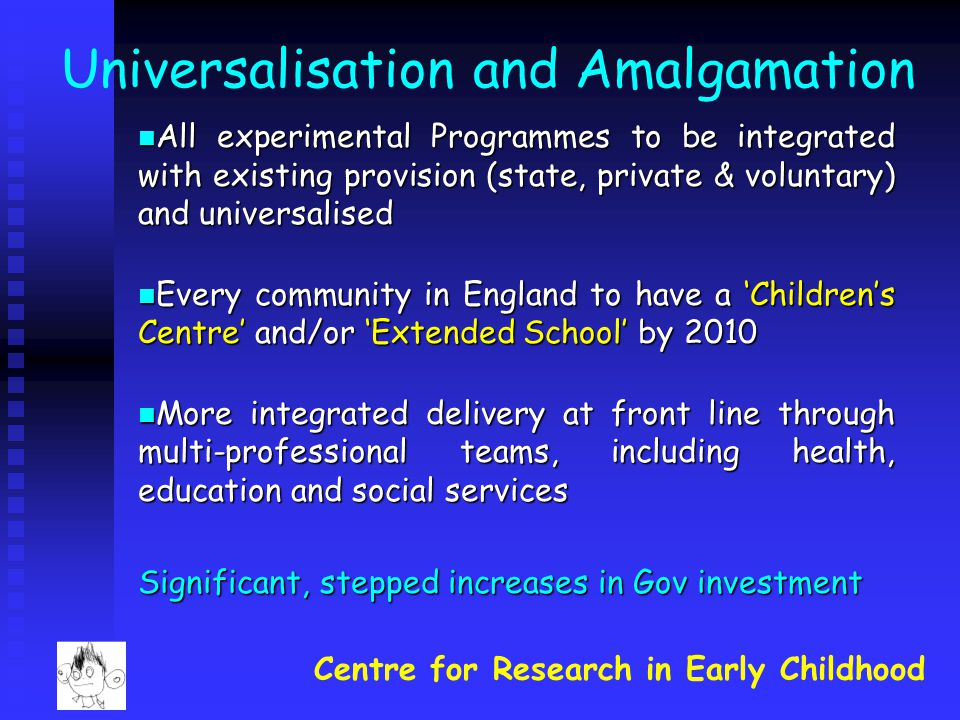 Universalisation and Amalgamation All experimental Programmes to be integrated with existing provision (state, private & voluntary) and universalised All experimental Programmes to be integrated with existing provision (state, private & voluntary) and universalised Every community in England to have a 'Children's Centre' and/or 'Extended School' by 2010 Every community in England to have a 'Children's Centre' and/or 'Extended School' by 2010 More integrated delivery at front line through multi-professional teams, including health, education and social services More integrated delivery at front line through multi-professional teams, including health, education and social services Significant, stepped increases in Gov investment