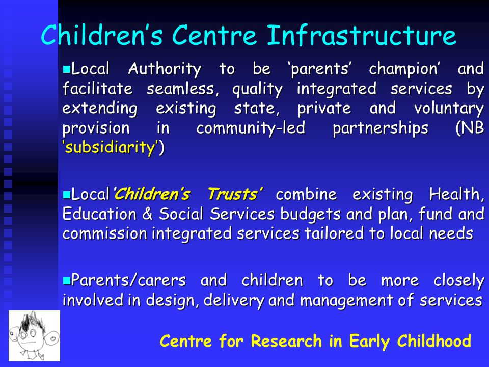 Centre for Research in Early Childhood Children's Centre Infrastructure Local Authority to be 'parents' champion' and facilitate seamless, quality integrated services by extending existing state, private and voluntary provision in community-led partnerships (NB 'subsidiarity') Local Authority to be 'parents' champion' and facilitate seamless, quality integrated services by extending existing state, private and voluntary provision in community-led partnerships (NB 'subsidiarity') Local'Children's Trusts' combine existing Health, Education & Social Services budgets and plan, fund and commission integrated services tailored to local needs Local'Children's Trusts' combine existing Health, Education & Social Services budgets and plan, fund and commission integrated services tailored to local needs Parents/carers and children to be more closely involved in design, delivery and management of services Parents/carers and children to be more closely involved in design, delivery and management of services