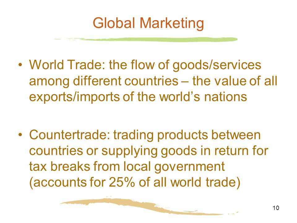 10 Global Marketing World Trade: the flow of goods/services among different countries – the value of all exports/imports of the world's nations Countertrade: trading products between countries or supplying goods in return for tax breaks from local government (accounts for 25% of all world trade)
