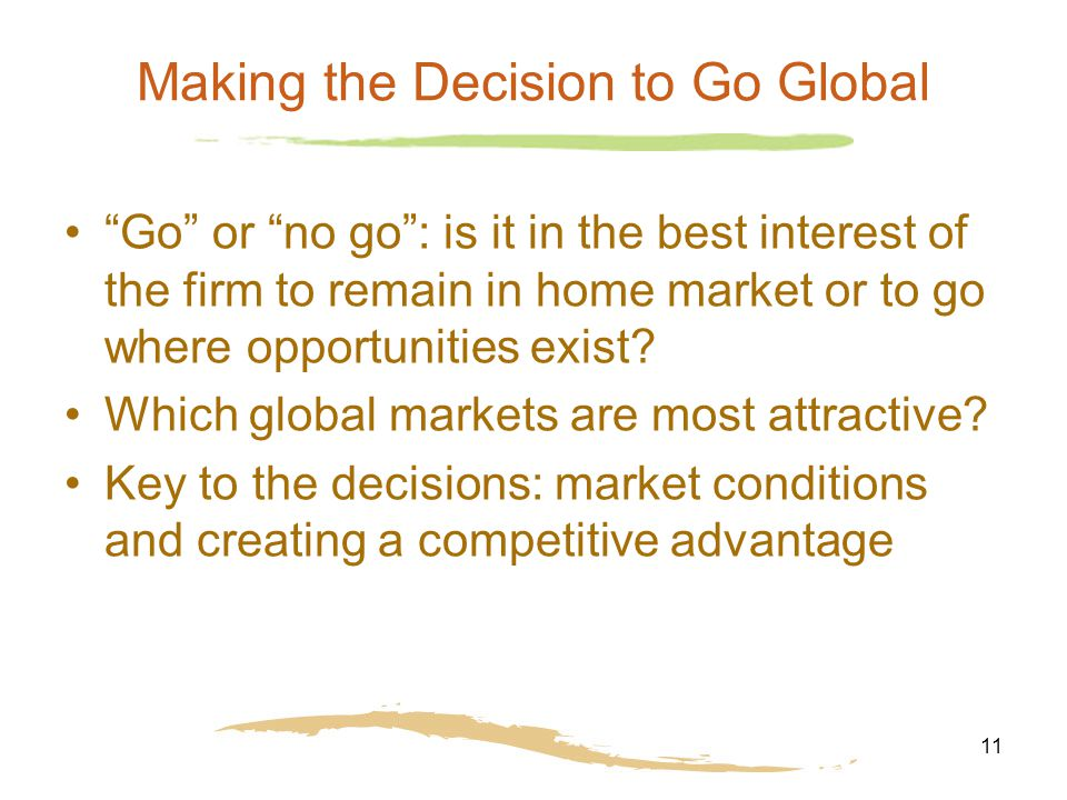 11 Making the Decision to Go Global Go or no go : is it in the best interest of the firm to remain in home market or to go where opportunities exist.