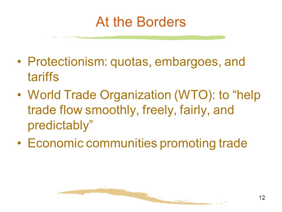 12 At the Borders Protectionism: quotas, embargoes, and tariffs World Trade Organization (WTO): to help trade flow smoothly, freely, fairly, and predictably Economic communities promoting trade