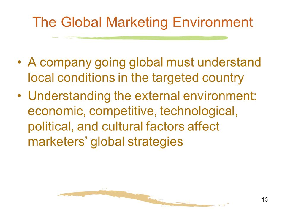13 The Global Marketing Environment A company going global must understand local conditions in the targeted country Understanding the external environ