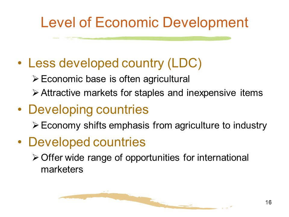 16 Level of Economic Development Less developed country (LDC)  Economic base is often agricultural  Attractive markets for staples and inexpensive items Developing countries  Economy shifts emphasis from agriculture to industry Developed countries  Offer wide range of opportunities for international marketers