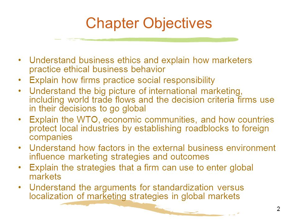 2 Chapter Objectives Understand business ethics and explain how marketers practice ethical business behavior Explain how firms practice social responsibility Understand the big picture of international marketing, including world trade flows and the decision criteria firms use in their decisions to go global Explain the WTO, economic communities, and how countries protect local industries by establishing roadblocks to foreign companies Understand how factors in the external business environment influence marketing strategies and outcomes Explain the strategies that a firm can use to enter global markets Understand the arguments for standardization versus localization of marketing strategies in global markets