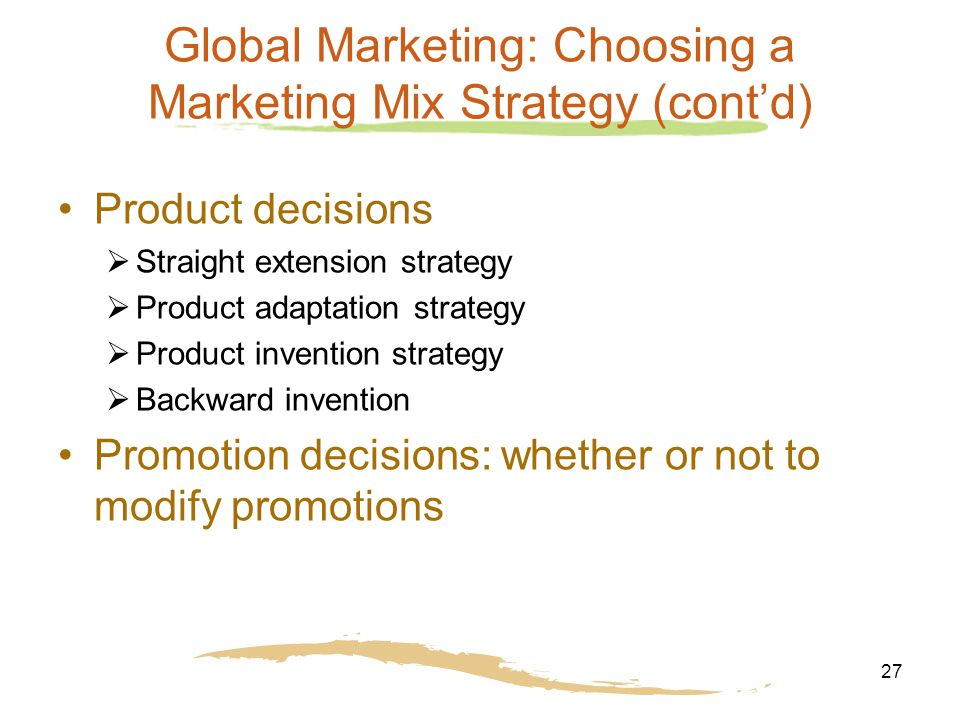 27 Global Marketing: Choosing a Marketing Mix Strategy (cont'd) Product decisions  Straight extension strategy  Product adaptation strategy  Produc