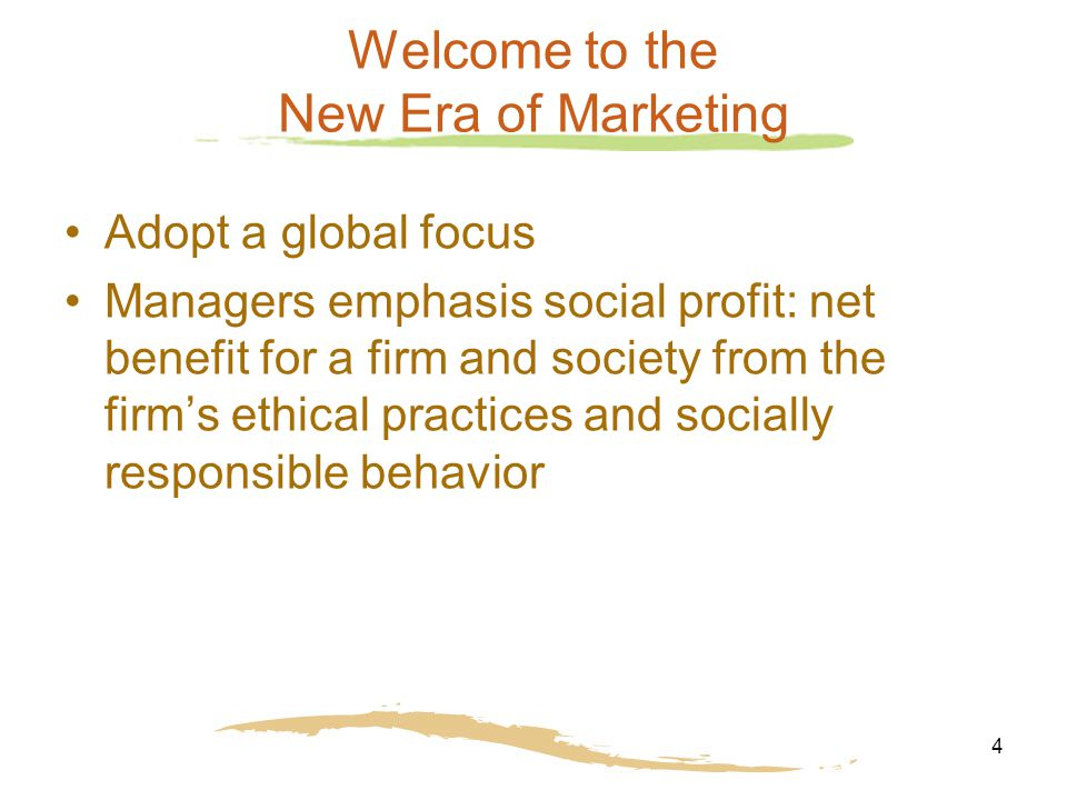 4 Welcome to the New Era of Marketing Adopt a global focus Managers emphasis social profit: net benefit for a firm and society from the firm's ethical