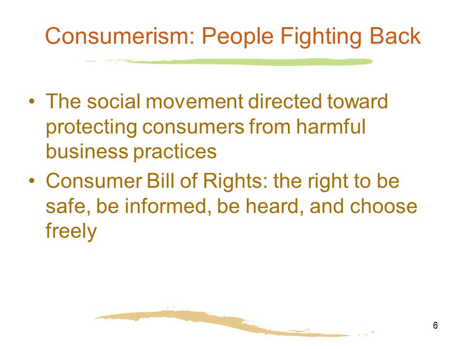 6 Consumerism: People Fighting Back The social movement directed toward protecting consumers from harmful business practices Consumer Bill of Rights:
