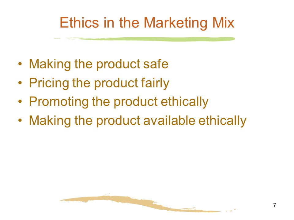 7 Ethics in the Marketing Mix Making the product safe Pricing the product fairly Promoting the product ethically Making the product available ethically