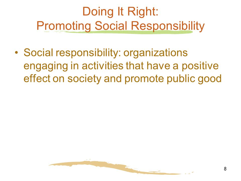 8 Doing It Right: Promoting Social Responsibility Social responsibility: organizations engaging in activities that have a positive effect on society and promote public good