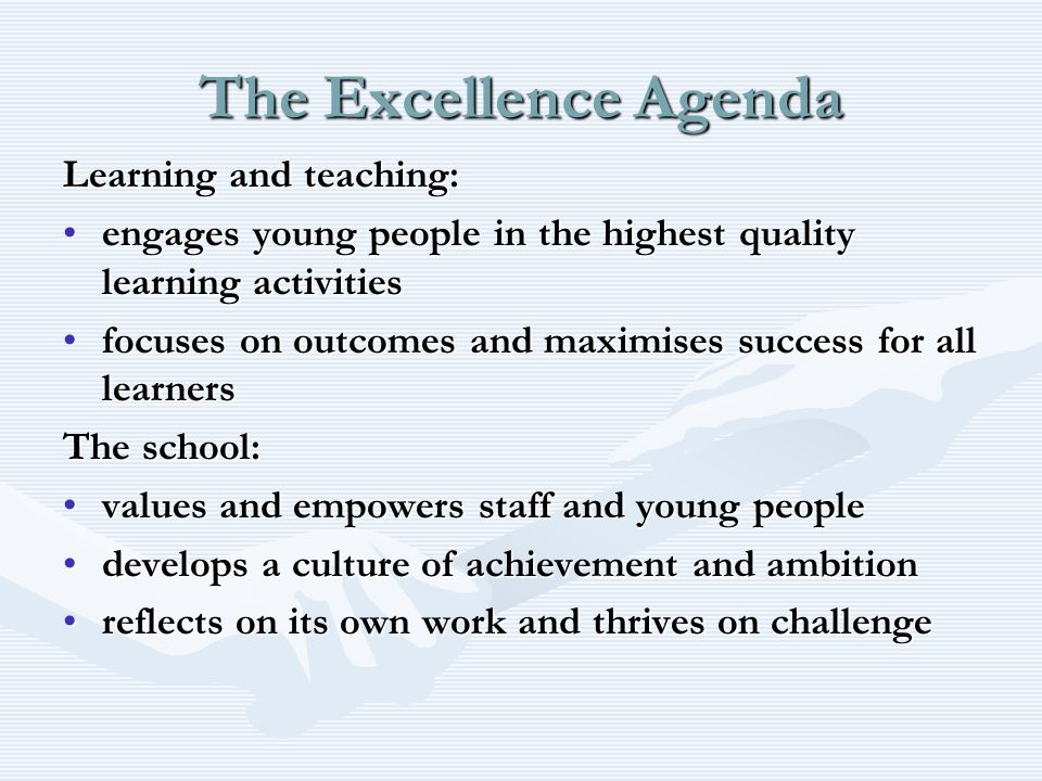 The Excellence Agenda Learning and teaching: engages young people in the highest quality learning activitiesengages young people in the highest quality learning activities focuses on outcomes and maximises success for all learnersfocuses on outcomes and maximises success for all learners The school: values and empowers staff and young peoplevalues and empowers staff and young people develops a culture of achievement and ambitiondevelops a culture of achievement and ambition reflects on its own work and thrives on challengereflects on its own work and thrives on challenge