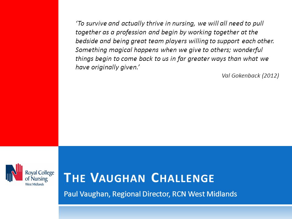 Paul Vaughan, Regional Director, RCN West Midlands T HE V AUGHAN C HALLENGE 'To survive and actually thrive in nursing, we will all need to pull together as a profession and begin by working together at the bedside and being great team players willing to support each other.