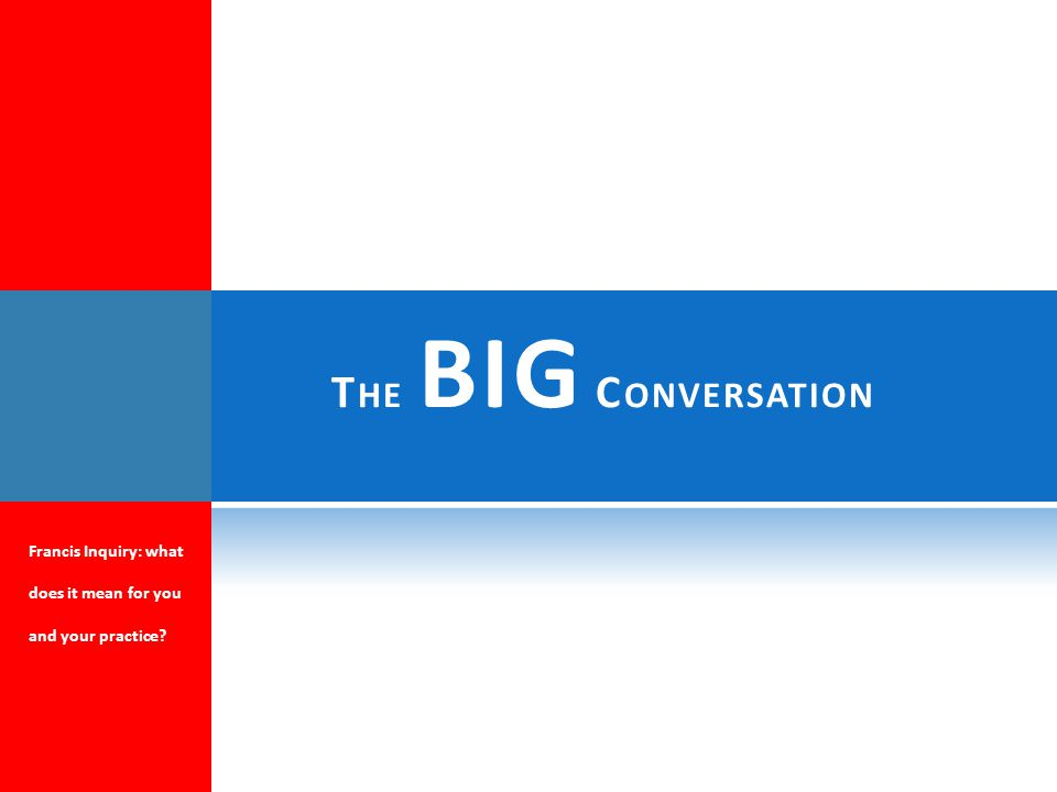 T HE BIG C ONVERSATION Francis Inquiry: what does it mean for you and your practice