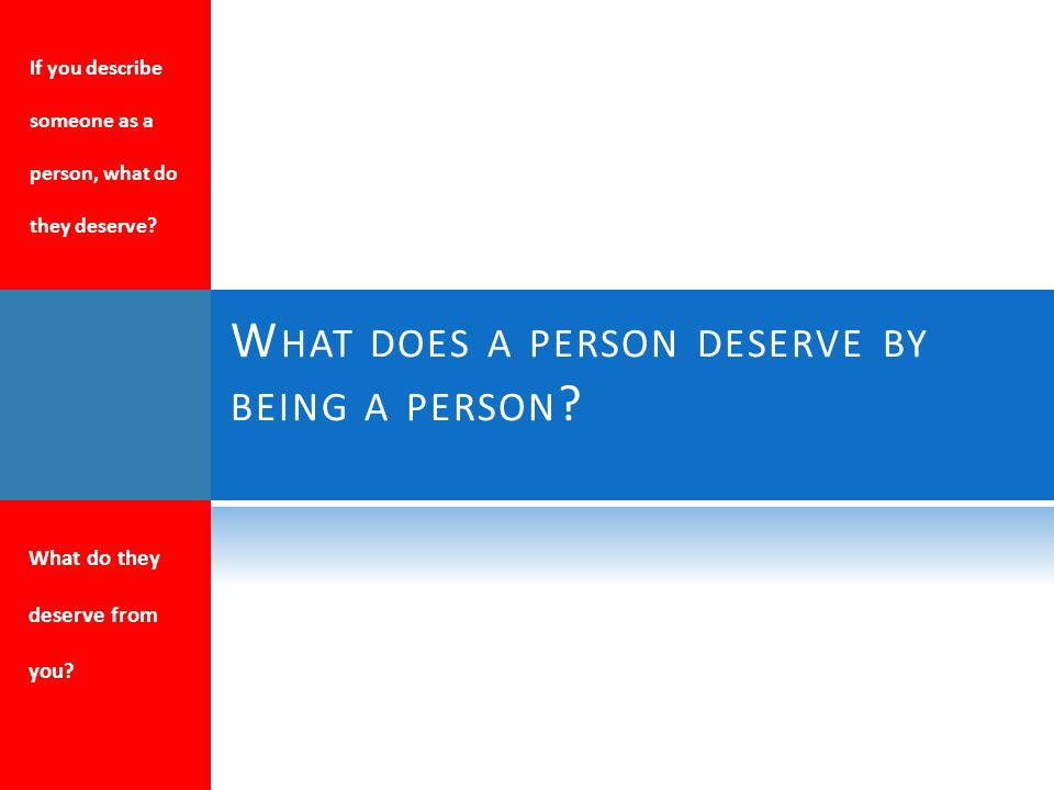 W HAT DOES A PERSON DESERVE BY BEING A PERSON . What do they deserve from you.