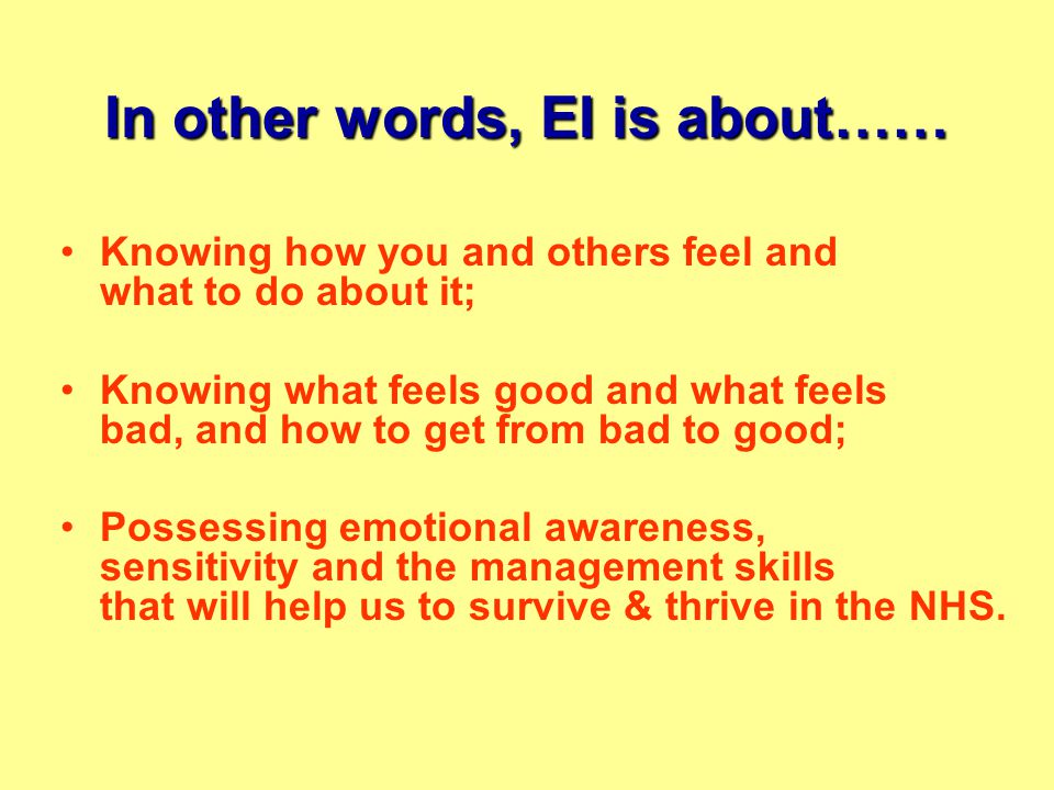 In other words, EI is about…… Knowing how you and others feel and what to do about it; Knowing what feels good and what feels bad, and how to get from bad to good; Possessing emotional awareness, sensitivity and the management skills that will help us to survive & thrive in the NHS.