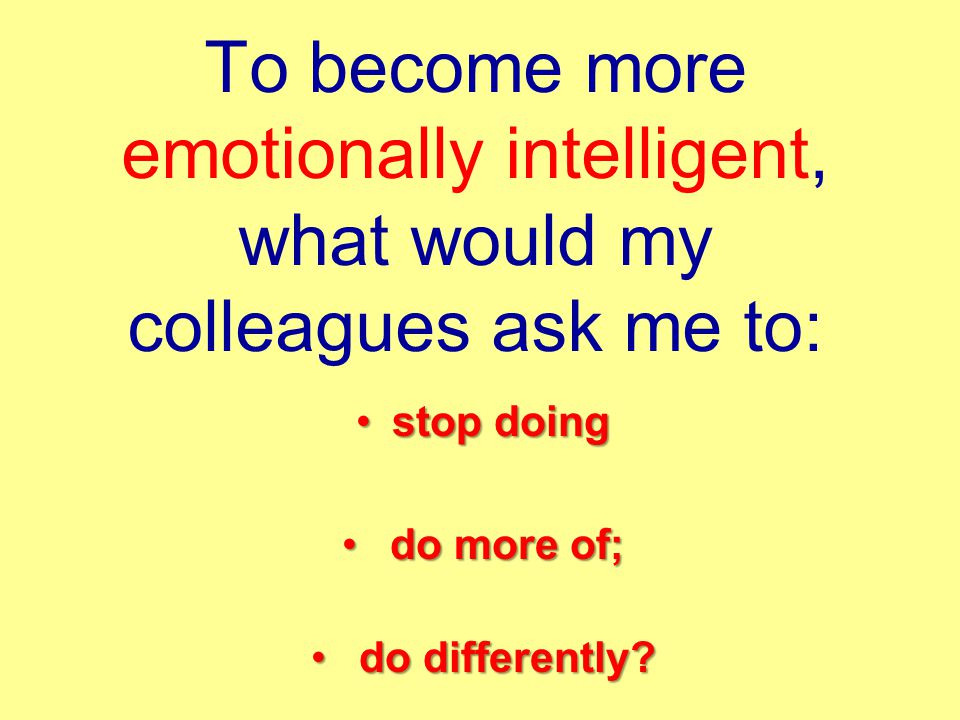 To become more emotionally intelligent, what would my colleagues ask me to: stop doingstop doing do more of; do more of; do differently.