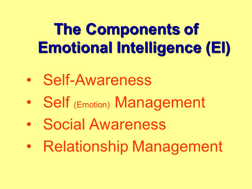 The Components of Emotional Intelligence (EI) Self-Awareness Self (Emotion) Management Social Awareness Relationship Management