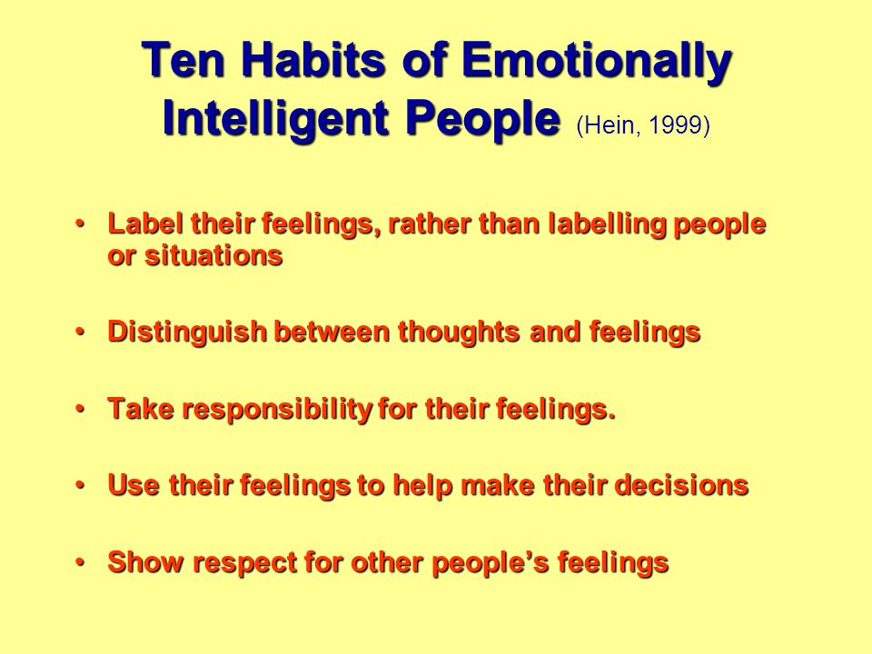 Ten Habits of Emotionally Intelligent People Ten Habits of Emotionally Intelligent People (Hein, 1999) Label their feelings, rather than labelling people or situationsLabel their feelings, rather than labelling people or situations Distinguish between thoughts and feelingsDistinguish between thoughts and feelings Take responsibility for their feelings.Take responsibility for their feelings.