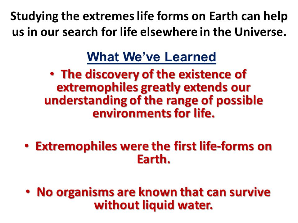 Studying the extremes life forms on Earth can help us in our search for life elsewhere in the Universe. The discovery of the existence of extremophile