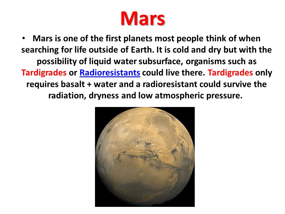 Mars Mars is one of the first planets most people think of when searching for life outside of Earth. It is cold and dry but with the possibility of li