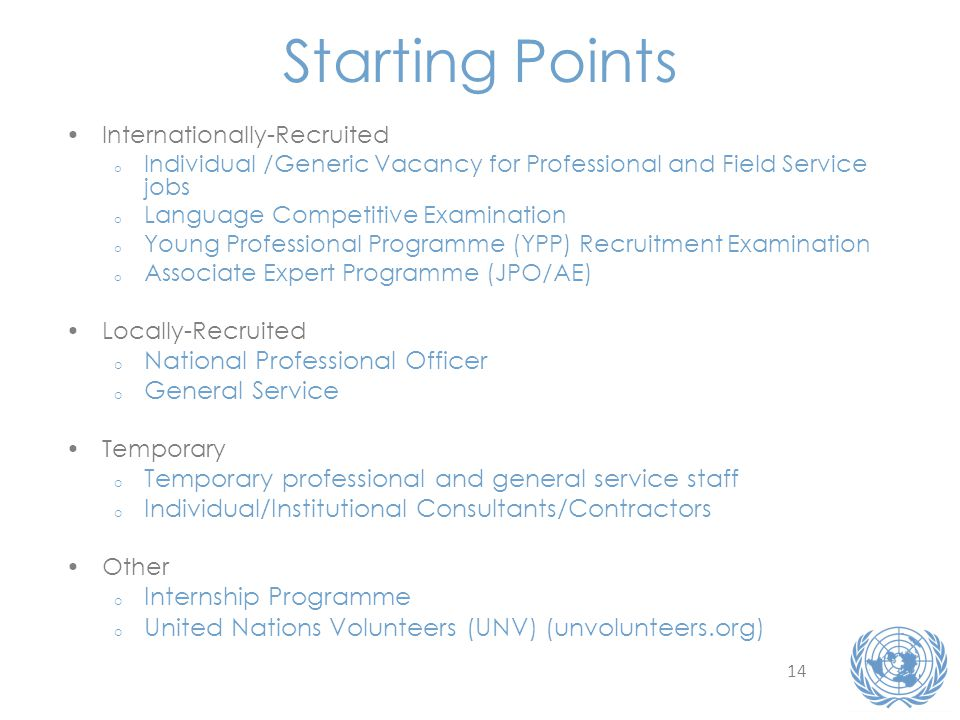 14 Starting Points Internationally-Recruited o Individual /Generic Vacancy for Professional and Field Service jobs o Language Competitive Examination o Young Professional Programme (YPP) Recruitment Examination o Associate Expert Programme (JPO/AE) Locally-Recruited o National Professional Officer o General Service Temporary o Temporary professional and general service staff o Individual/Institutional Consultants/Contractors Other o Internship Programme o United Nations Volunteers (UNV) (unvolunteers.org)
