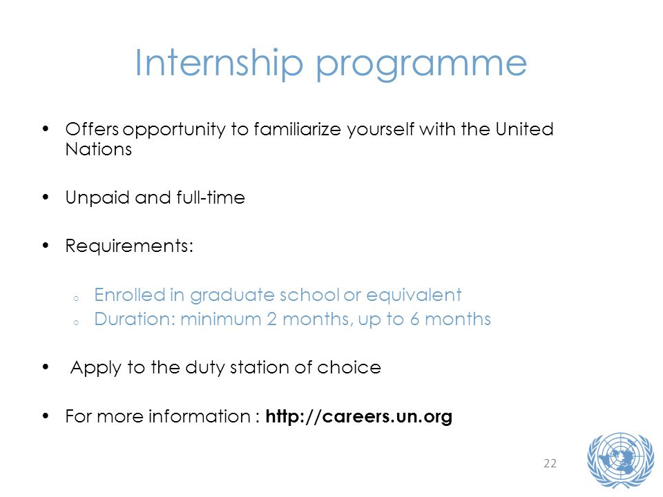 22 Internship programme Offers opportunity to familiarize yourself with the United Nations Unpaid and full-time Requirements: o Enrolled in graduate school or equivalent o Duration: minimum 2 months, up to 6 months Apply to the duty station of choice For more information : http://careers.un.org
