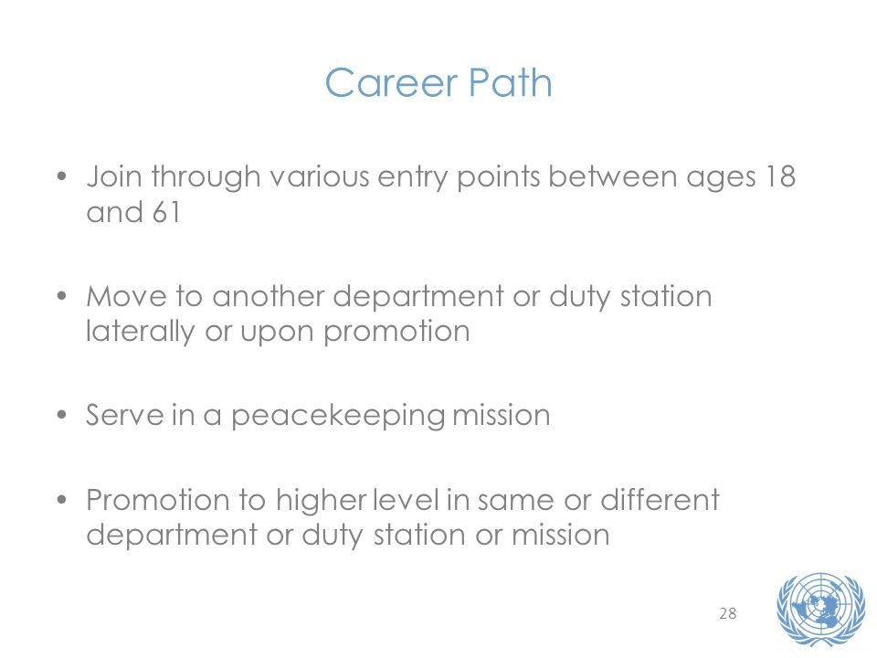 28 Career Path Join through various entry points between ages 18 and 61 Move to another department or duty station laterally or upon promotion Serve in a peacekeeping mission Promotion to higher level in same or different department or duty station or mission