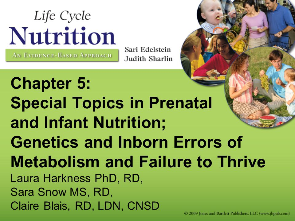 Chapter 5: Special Topics in Prenatal and Infant Nutrition; Genetics and Inborn Errors of Metabolism and Failure to Thrive Laura Harkness PhD, RD, Sar