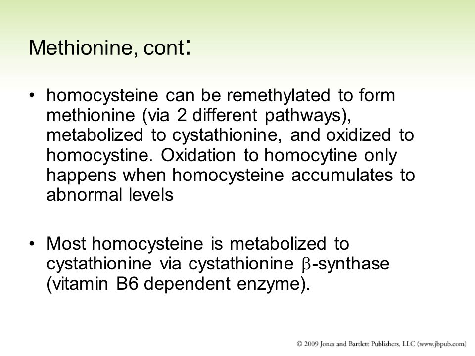 Methionine, cont : homocysteine can be remethylated to form methionine (via 2 different pathways), metabolized to cystathionine, and oxidized to homoc