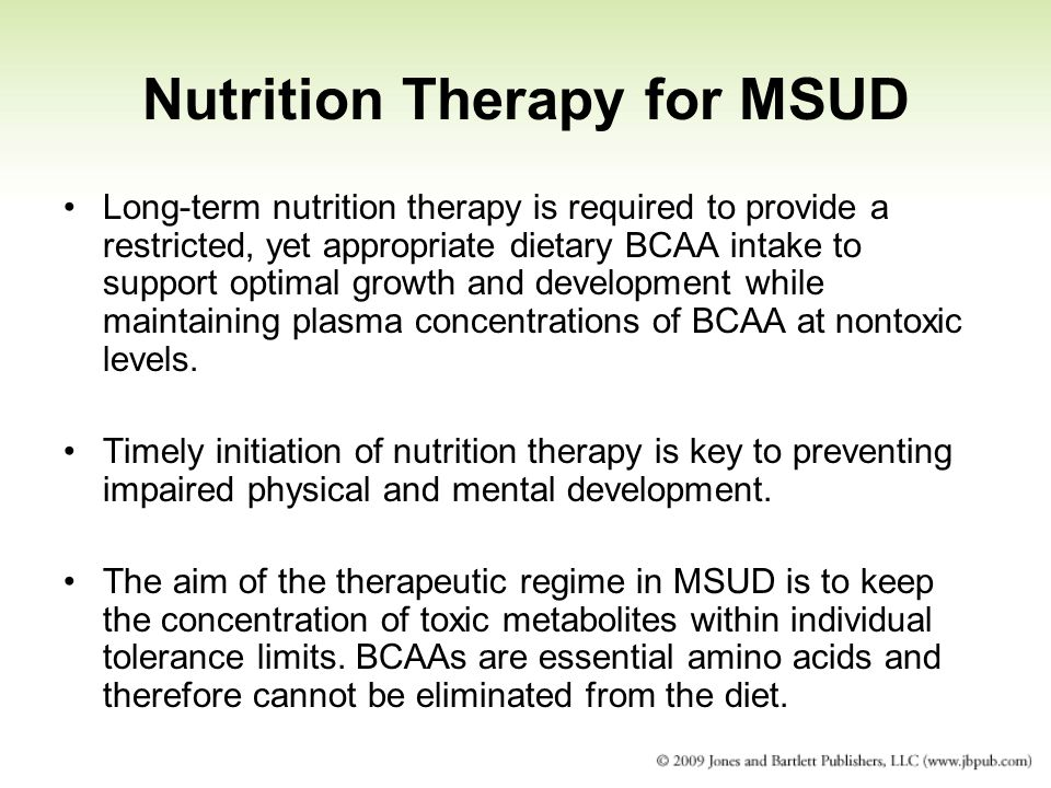 Nutrition Therapy for MSUD Long-term nutrition therapy is required to provide a restricted, yet appropriate dietary BCAA intake to support optimal gro