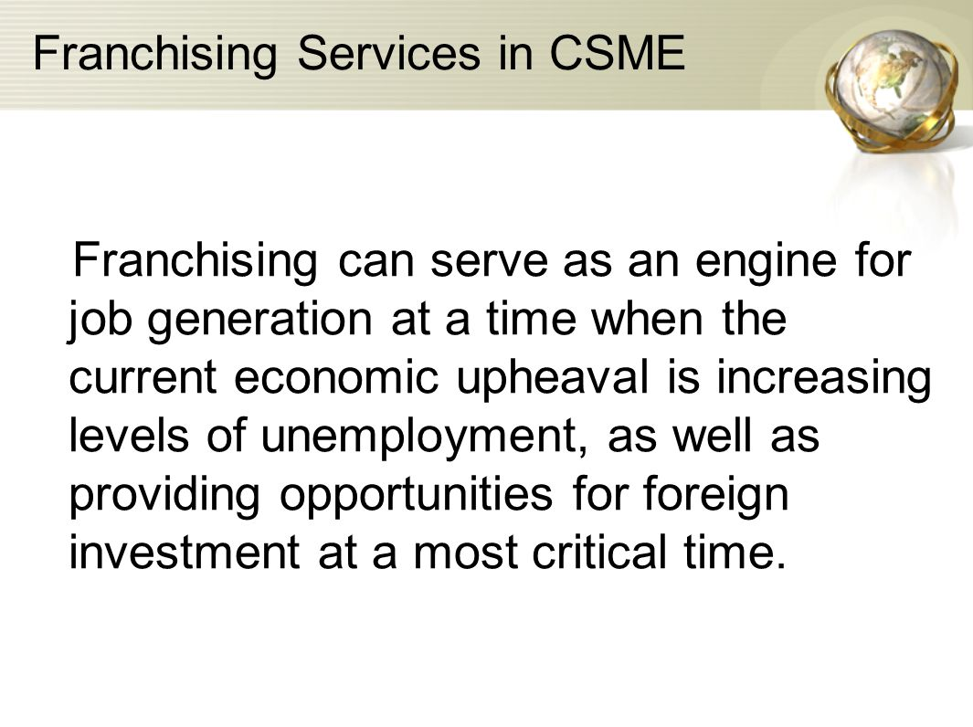 Franchising Services in CSME Franchising can serve as an engine for job generation at a time when the current economic upheaval is increasing levels o