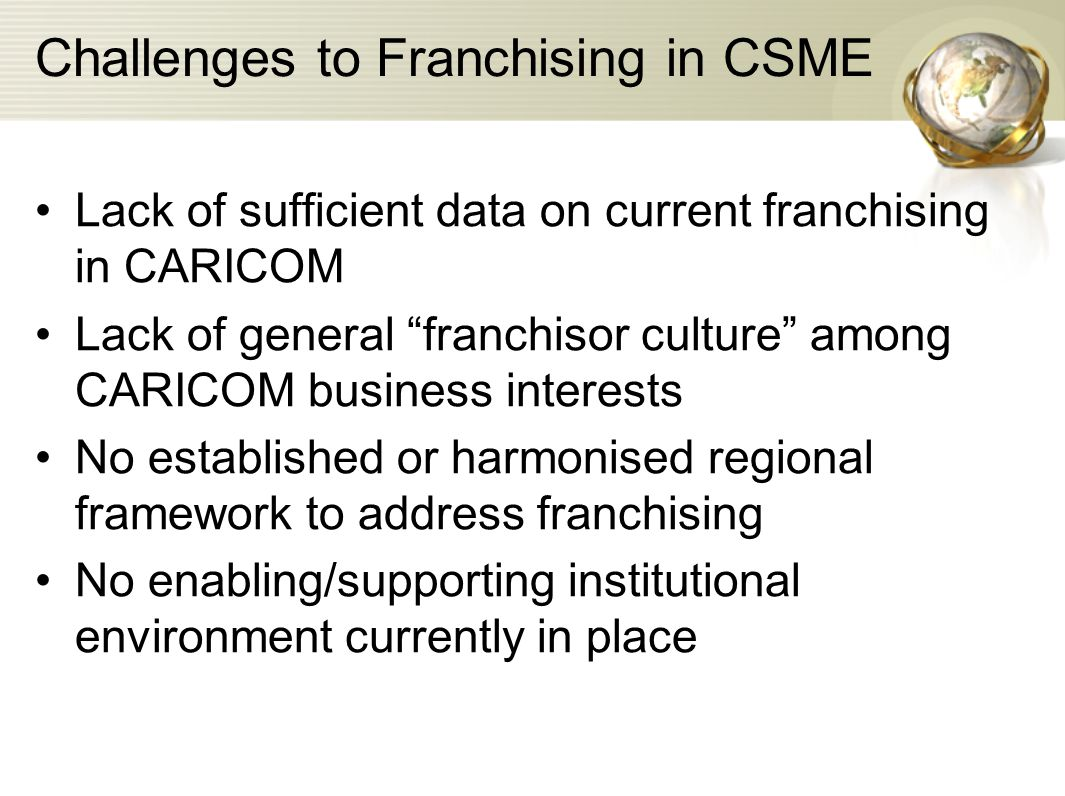 """Challenges to Franchising in CSME Lack of sufficient data on current franchising in CARICOM Lack of general """"franchisor culture"""" among CARICOM busines"""
