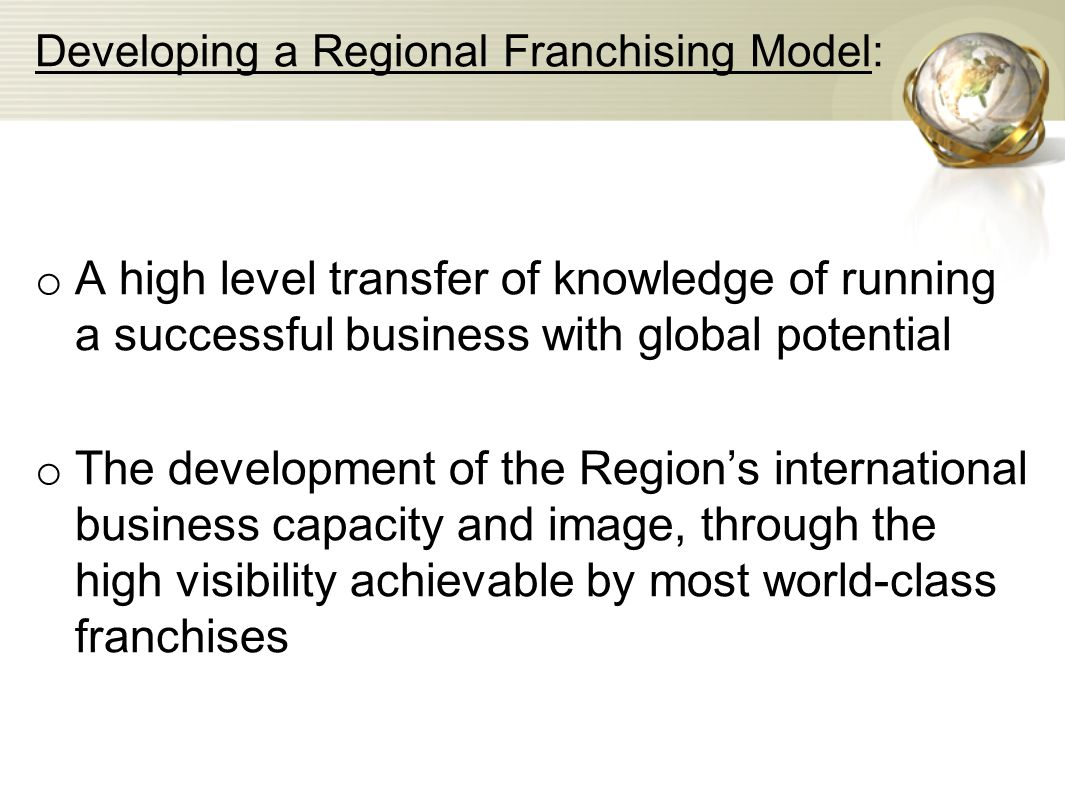 Developing a Regional Franchising Model: o A high level transfer of knowledge of running a successful business with global potential o The development